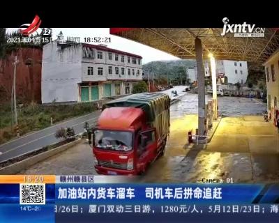 赣州赣县区:加油站内货车溜车 司机车后拼命追赶
