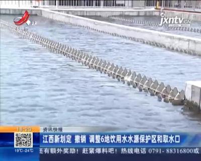 江西新划定 撤销 调整6地饮用水水源保护区和取水口