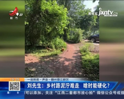 【一追到底·声音】赣州蓉江新区·刘先生:乡村路泥泞难走 啥时能硬化?