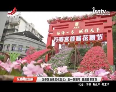 南昌·万寿宫历史文化街区:五一花朝节 邀您踏青赏花