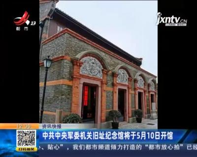 中共中央军委机关旧址纪念馆于5月10日开馆