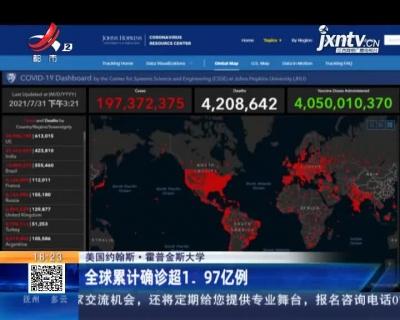 美国约翰斯·霍普金斯大学:全球累计确诊超1.97亿例