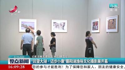 """南昌:""""回望大湖·迈步小康""""鄱阳湖渔俗文化摄影展开幕"""