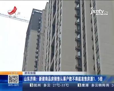 山东济南:新建商品房销售认筹户数不得超准售房源1.5倍