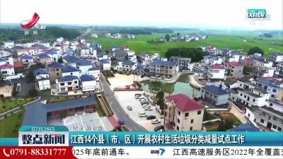 江西14个县(市、区)开展农村生活垃圾分类减量试点工作