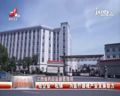 """江西省药品监督管理局:给企业""""松绑"""" 为医疗器械产业发展助力"""