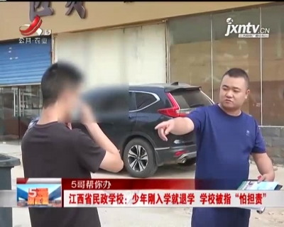 """【5哥帮你办】江西省民政学校:少年刚入学就退学 学校被指""""怕担责"""""""
