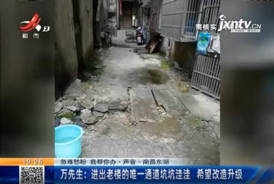 【急难愁盼 我帮你办·声音】南昌东湖·万先生:进出老楼的唯一通道坑坑洼洼 希望改造升级