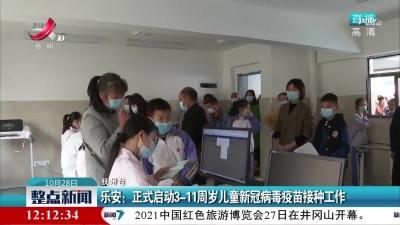 乐安:正式启动3-11周岁儿童新冠病毒疫苗接种工作