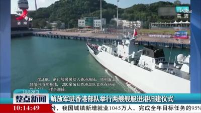 解放军驻香港部队举行两艘舰艇进港归建仪式