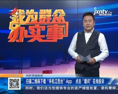 """【向栏目组投诉】扫描二维码下载""""手机江西台""""App 点击""""赣问""""在线投诉"""