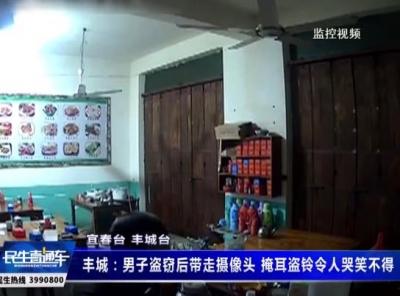 丰城:男子盗窃后带走摄像头 掩耳盗铃令人哭笑不得