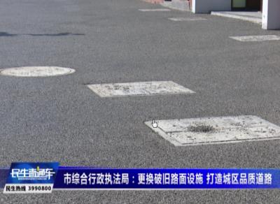 市綜合行政執法局:更換破舊路面設施 打造城區品質道路