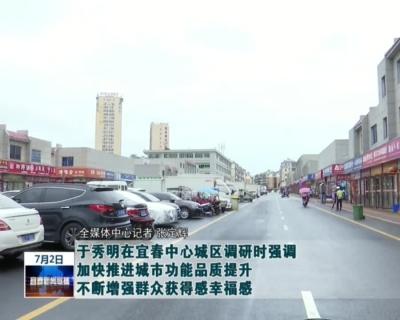 于秀明在宜春中心城區調研時強調 加快推進城市功能品質提升 不斷增強群眾獲得感幸福感