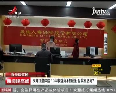 【五哥帮忙团】南昌:买分红型保险 10年收益竟不如银行存款利息高?
