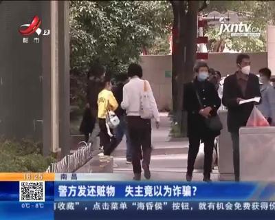 南昌:警方发还赃物 失主竟以为诈骗?